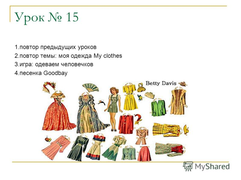 Урок 15 1.повтор предыдущих уроков 2.повтор темы: моя одежда My clothes 3.игра: одеваем человечков 4.песенка Goodbay