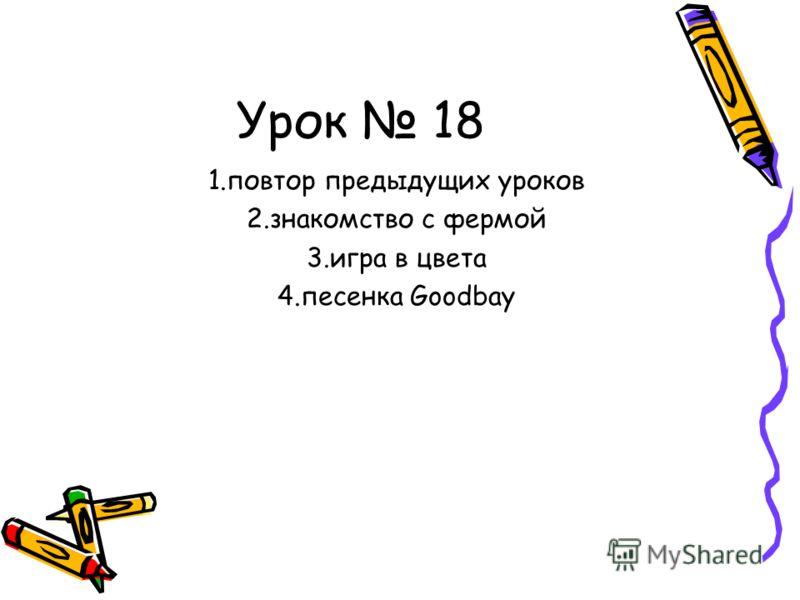 Урок 18 1.повтор предыдущих уроков 2.знакомство с фермой 3.игра в цвета 4.песенка Goodbay