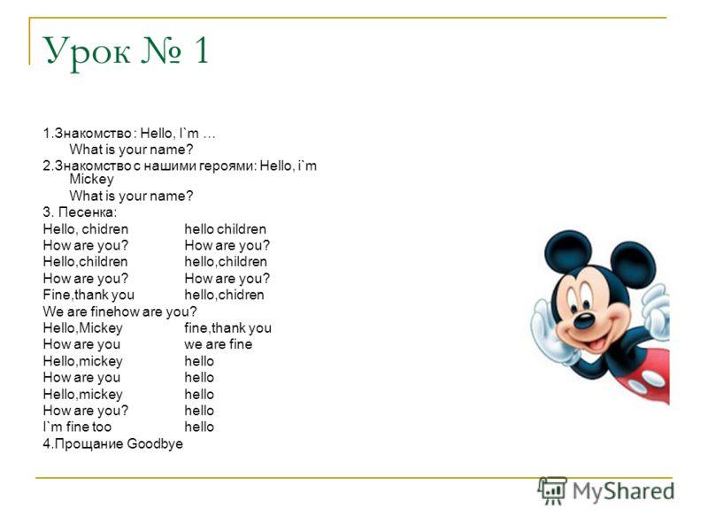 Урок 1 1.Знакомство : Hello, I`m … What is your name? 2.Знакомство с нашими героями: Hello, i`m Mickey What is your name? 3. Песенка: Hello, chidrenhello childrenHow are you? Hello,childrenhello,childrenHow are you? Fine,thank youhello,chidren We are