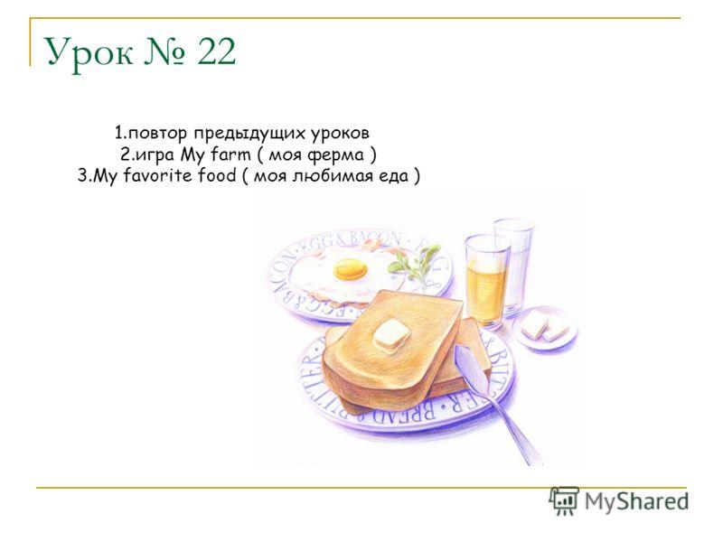 Урок 22 1.повтор предыдущих уроков 2.игра My farm ( моя ферма ) 3.My favorite food ( моя любимая еда )