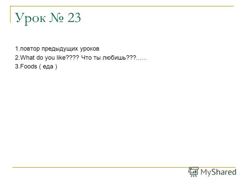 Урок 23 1.повтор предыдущих уроков 2.What do you like???? Что ты любишь???...... 3.Foods ( еда )
