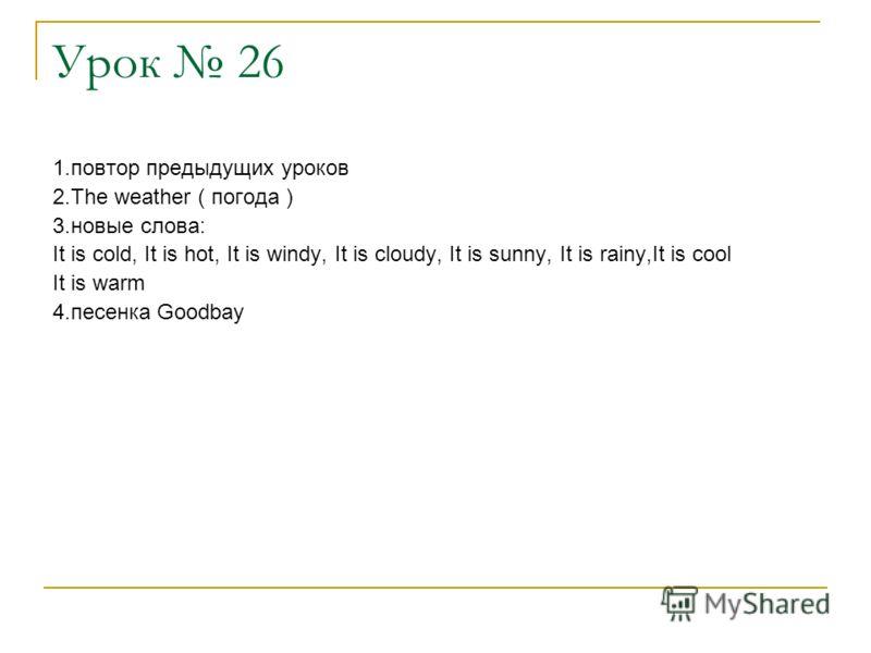 Урок 26 1.повтор предыдущих уроков 2.The weather ( погода ) 3.новые слова: It is cold, It is hot, It is windy, It is cloudy, It is sunny, It is rainy,It is cool It is warm 4.песенка Goodbay