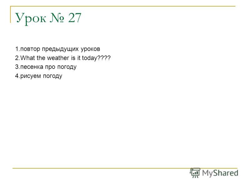 Урок 27 1.повтор предыдущих уроков 2.What the weather is it today???? 3.песенка про погоду 4.рисуем погоду