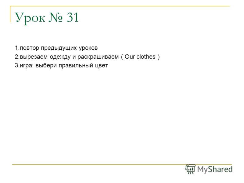 Урок 31 1.повтор предыдущих уроков 2.вырезаем одежду и раскрашиваем ( Our clothes ) 3.игра: выбери правильный цвет