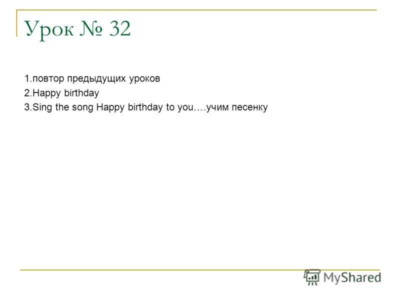 Урок 32 1.повтор предыдущих уроков 2.Happy birthday 3.Sing the song Happy birthday to you….учим песенку
