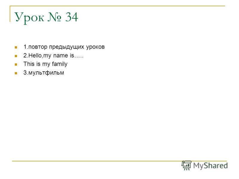 Урок 34 1.повтор предыдущих уроков 2.Hello,my name is….. This is my family 3.мультфильм