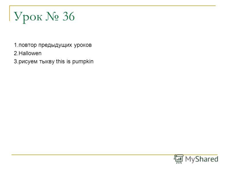 Урок 36 1.повтор предыдущих уроков 2.Hallowen 3.рисуем тыкву this is pumpkin