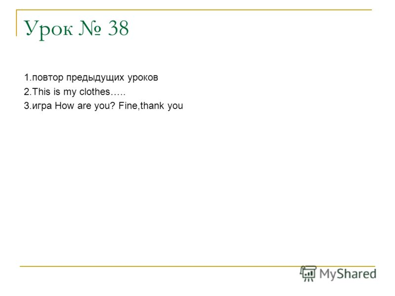 Урок 38 1.повтор предыдущих уроков 2.This is my clothes….. 3.игра How are you? Fine,thank you