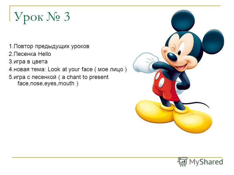 Урок 3 1.Повтор предыдущих уроков 2.Песенка Hello 3.игра в цвета 4.новая тема: Look at your face ( мое лицо ) 5.игра с песенкой ( a chant to present face,nose,eyes,mouth )