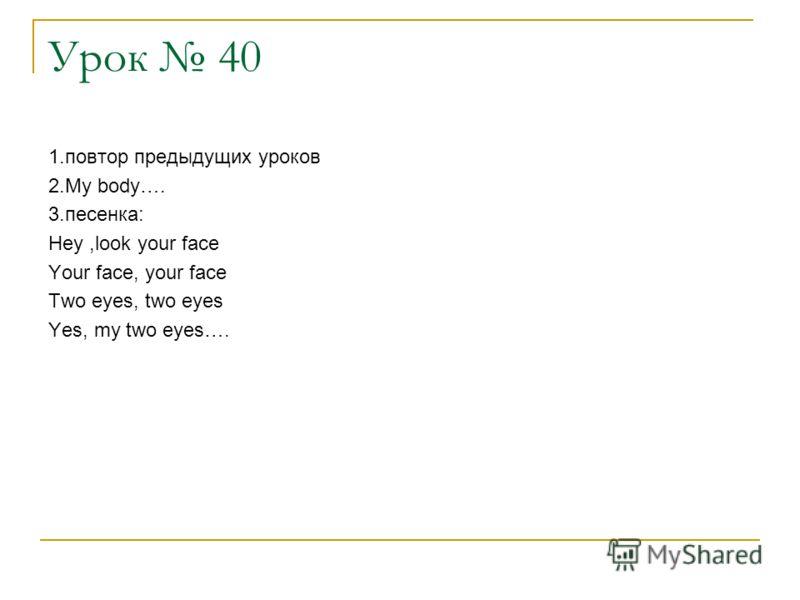 Урок 40 1.повтор предыдущих уроков 2.My body…. 3.песенка: Hey,look your face Your face, your face Two eyes, two eyes Yes, my two eyes….