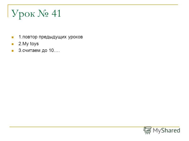 Урок 41 1.повтор предыдущих уроков 2.My toys 3.считаем до 10….