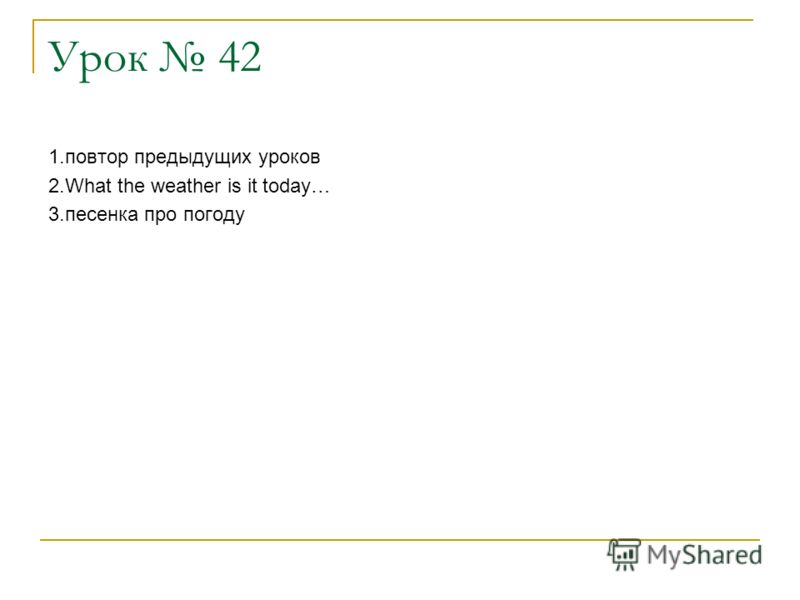 Урок 42 1.повтор предыдущих уроков 2.What the weather is it today… 3.песенка про погоду