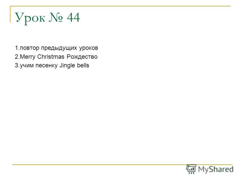 Урок 44 1.повтор предыдущих уроков 2.Merry Christmas Рождество 3.учим песенку Jingle bells