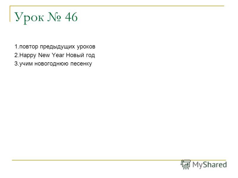 Урок 46 1.повтор предыдущих уроков 2.Happy New Year Новый год 3.учим новогоднюю песенку