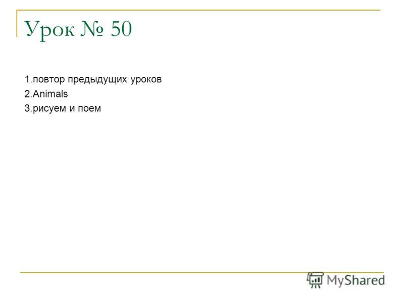Урок 50 1.повтор предыдущих уроков 2.Animals 3.рисуем и поем