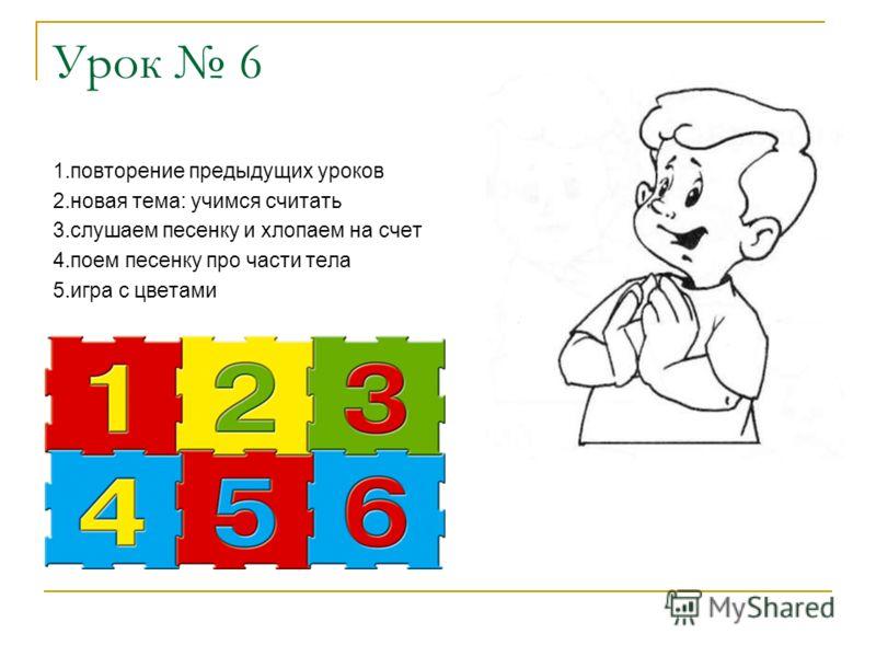 Урок 6 1.повторение предыдущих уроков 2.новая тема: учимся считать 3.слушаем песенку и хлопаем на счет 4.поем песенку про части тела 5.игра с цветами