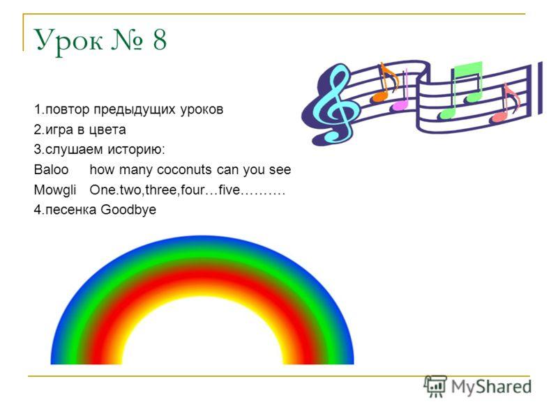 Урок 8 1.повтор предыдущих уроков 2.игра в цвета 3.слушаем историю: Baloo how many coconuts can you see MowgliOne.two,three,four…five………. 4.песенка Goodbye