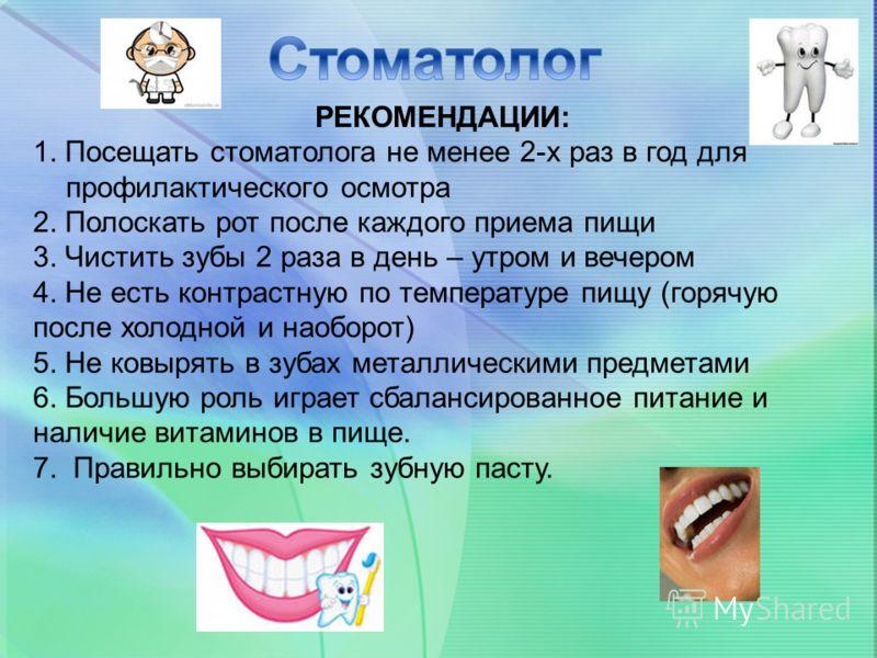 РЕКОМЕНДАЦИИ: 1. Посещать стоматолога не менее 2-х раз в год для профилактического осмотра 2. Полоскать рот после каждого приема пищи 3. Чистить зубы 2 раза в день – утром и вечером 4. Не есть контрастную по температуре пищу (горячую после холодной и