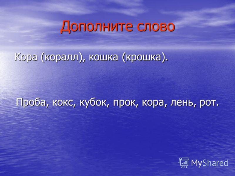 Дополните слово Кора (коралл), кошка (крошка). Проба, кокс, кубок, прок, кора, лень, рот.
