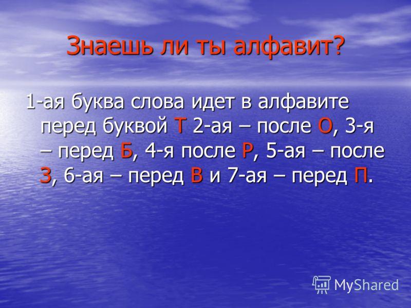 Знаешь ли ты алфавит? 1-ая буква слова идет в алфавите перед буквой Т 2-ая – после О, 3-я – перед Б, 4-я после Р, 5-ая – после З, 6-ая – перед В и 7-ая – перед П.