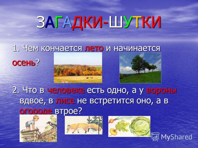 1. Чем кончается лето и начинается осень? 2. Что в человеке есть одно, а у вороны вдвое, в лисе не встретится оно, а в огороде втрое? ЗАГАДКИ-ШУТКИ
