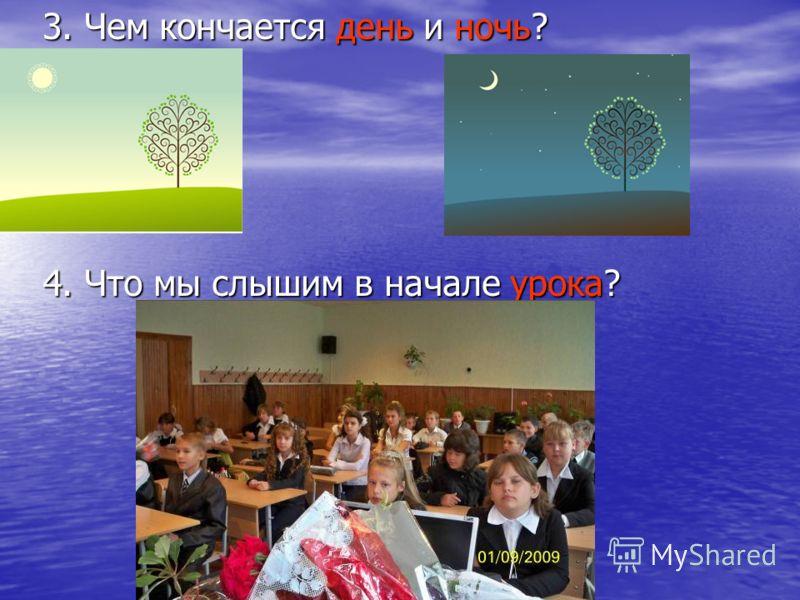 3. Чем кончается день и ночь? 4. Что мы слышим в начале урока?