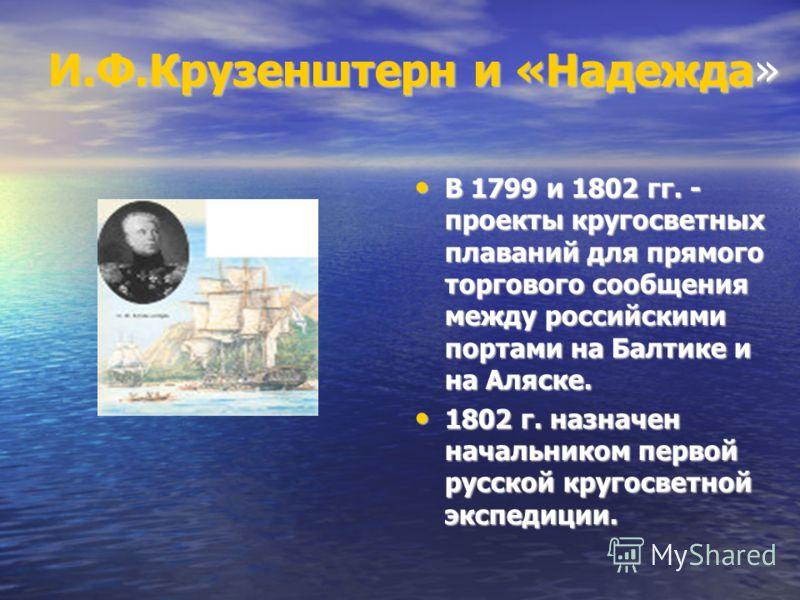 И.Ф.Крузенштерн и «Надежда» В 1799 и 1802 гг. - проекты кругосветных плаваний для прямого торгового сообщения между российскими портами на Балтике и на Аляске. В 1799 и 1802 гг. - проекты кругосветных плаваний для прямого торгового сообщения между ро