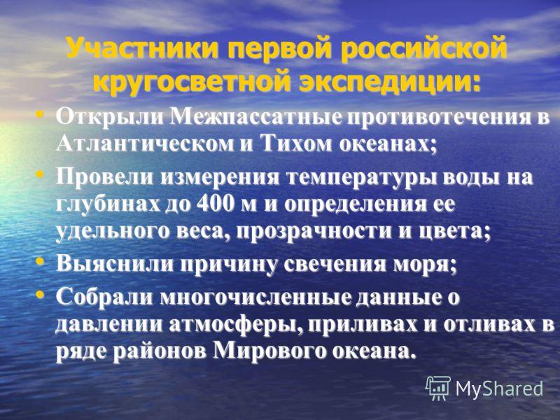 Участники первой российской кругосветной экспедиции: Открыли Межпассатные противотечения в Атлантическом и Тихом океанах; Провели измерения температуры воды на глубинах до 400 м и определения ее удельного веса, прозрачности и цвета; Выяснили причину