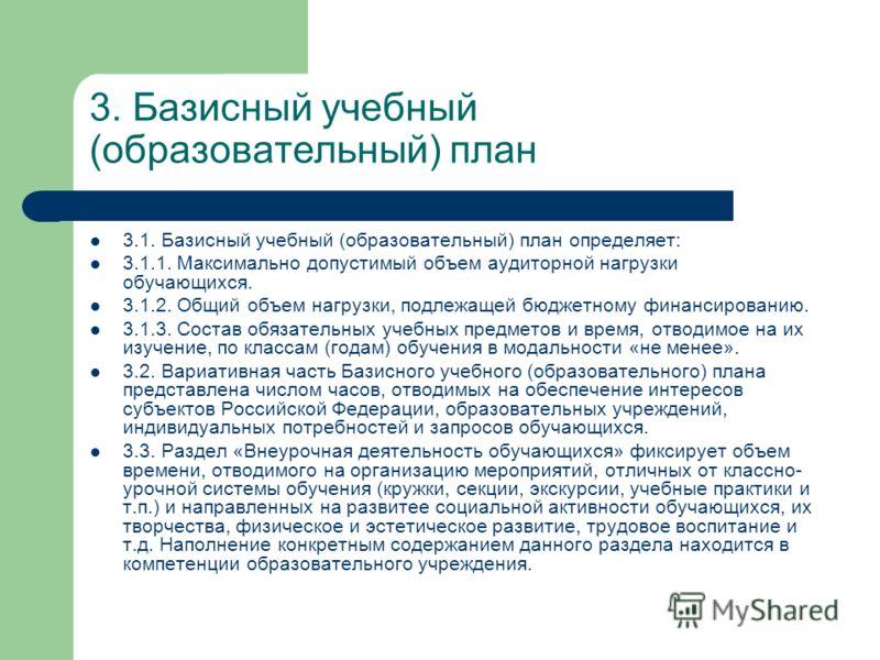 3. Базисный учебный (образовательный) план 3.1. Базисный учебный (образовательный) план определяет: 3.1.1. Максимально допустимый объем аудиторной нагрузки обучающихся. 3.1.2. Общий объем нагрузки, подлежащей бюджетному финансированию. 3.1.3. Состав