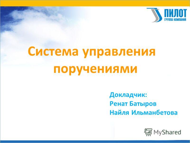 Система управления поручениями Докладчик: Ренат Батыров Найля Ильманбетова