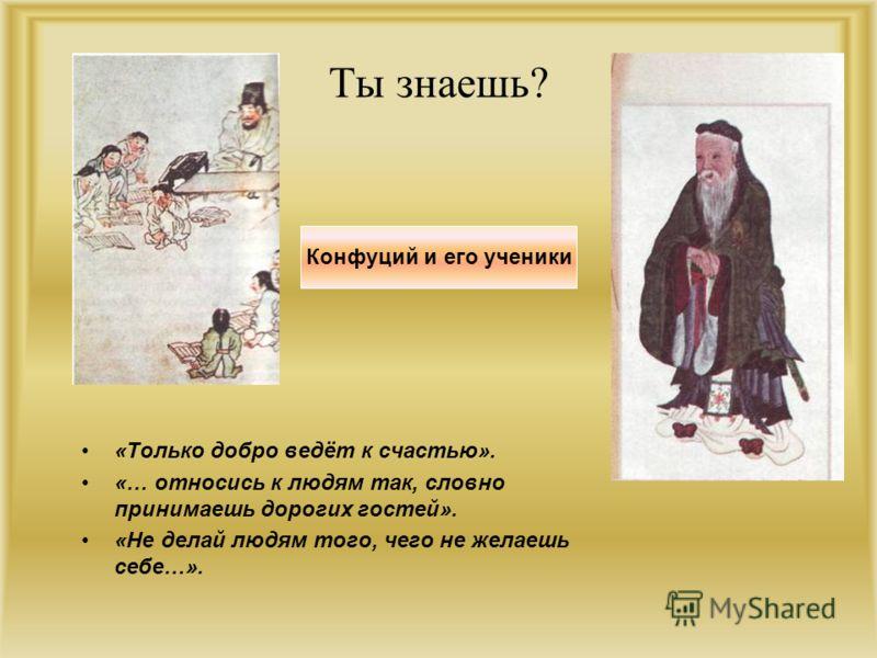 Ты знаешь? «Только добро ведёт к счастью». «… относись к людям так, словно принимаешь дорогих гостей». «Не делай людям того, чего не желаешь себе…». Конфуций и его ученики