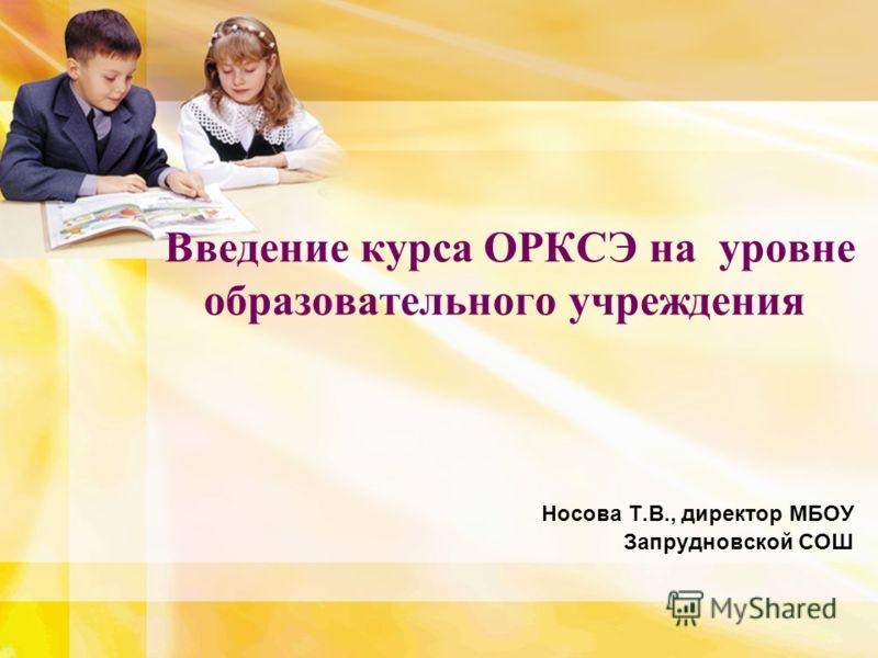 Введение курса ОРКСЭ на уровне образовательного учреждения Носова Т.В., директор МБОУ Запрудновской СОШ