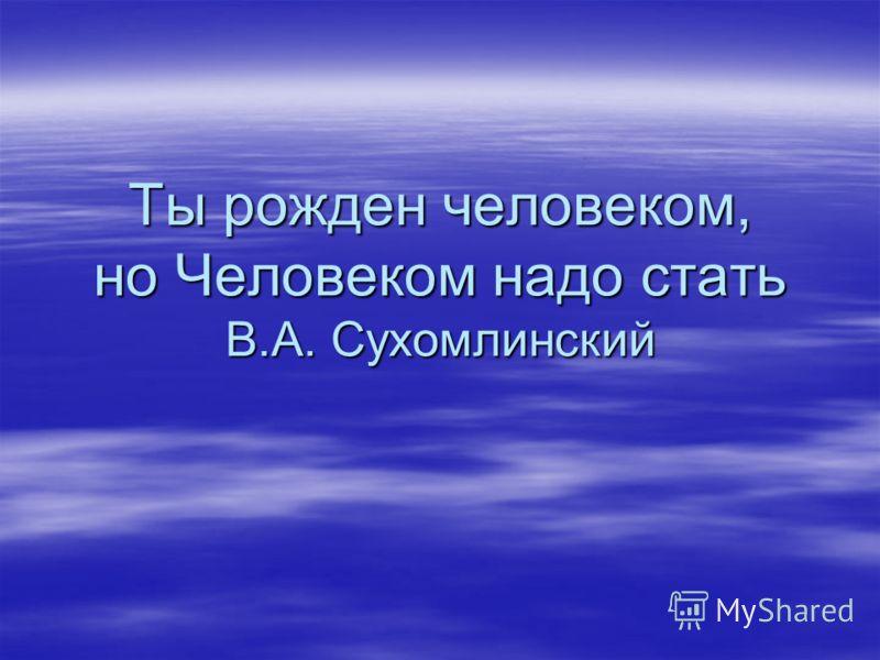Ты рожден человеком, но Человеком надо стать В.А. Сухомлинский