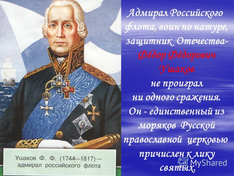 Адмирал Российского флота, воин по натуре, защитник Отечества- Фёдор Фёдорович Ушаков не проиграл ни одного сражения. Он - единственный из моряков Русской православной церковью причислен к лику святых.