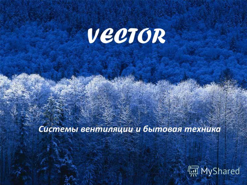 VECTOR Системы вентиляции и бытовая техника