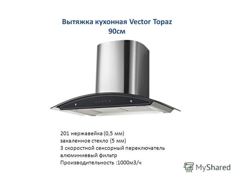 Вытяжка кухонная Vector Topaz 90см 201 нержавейка (0,5 мм) закаленное стекло (5 мм) 3 скоростной сенсорный переключатель алюминиевый фильтр Производительность :1000м3/ч