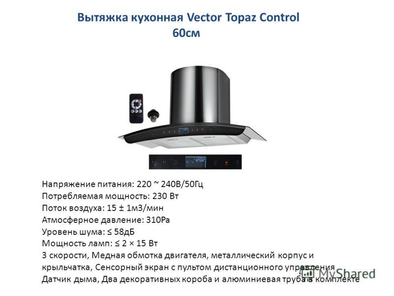Вытяжка кухонная Vector Topaz Control 60см Напряжение питания: 220 ~ 240В/50Гц Потребляемая мощность: 230 Вт Поток воздуха: 15 ± 1м3/мин Атмосферное давление: 310Pa Уровень шума: 58дБ Мощность ламп: 2 × 15 Вт 3 скорости, Медная обмотка двигателя, мет