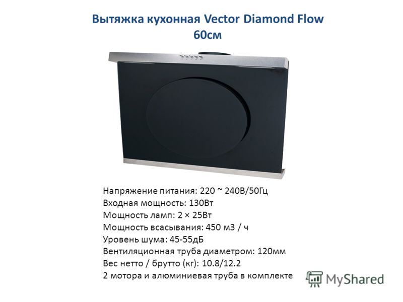 Вытяжка кухонная Vector Diamond Flow 60см Напряжение питания: 220 ~ 240В/50Гц Входная мощность: 130Вт Мощность ламп: 2 × 25Вт Мощность всасывания: 450 м3 / ч Уровень шума: 45-55дБ Вентиляционная труба диаметром: 120мм Вес нетто / брутто (кг): 10.8/12