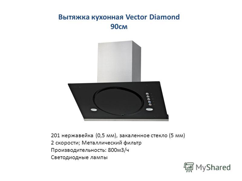 Вытяжка кухонная Vector Diamond 90см 201 нержавейка (0,5 мм), закаленное стекло (5 мм) 2 скорости; Металлический фильтр Производительность: 800м3/ч Светодиодные лампы