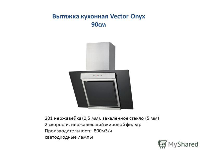 Вытяжка кухонная Vector Onyx 90см 201 нержавейка (0,5 мм), закаленное стекло (5 мм) 2 скорости, нержавеющий жировой фильтр Производительность: 800м3/ч светодиодные лампы