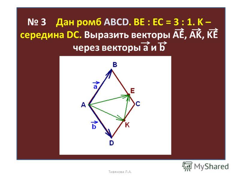 3 Дан ромб ABCD. BE : EC = 3 : 1. K – середина DC. Выразить векторы AE, AK, KE через векторы а и b Тивякова Л.А.