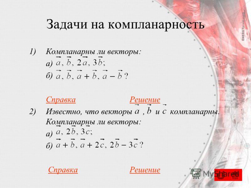 Задачи на компланарность 1)Компланарны ли векторы: а) б) СправкаРешение 2)Известно, что векторы, и компланарны. Компланарны ли векторы: а) б) СправкаРешениеСправкаРешение