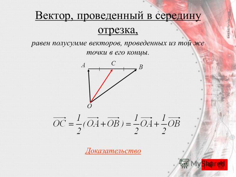 Вектор, проведенный в середину отрезка, С A B O Доказательство равен полусумме векторов, проведенных из той же точки в его концы.