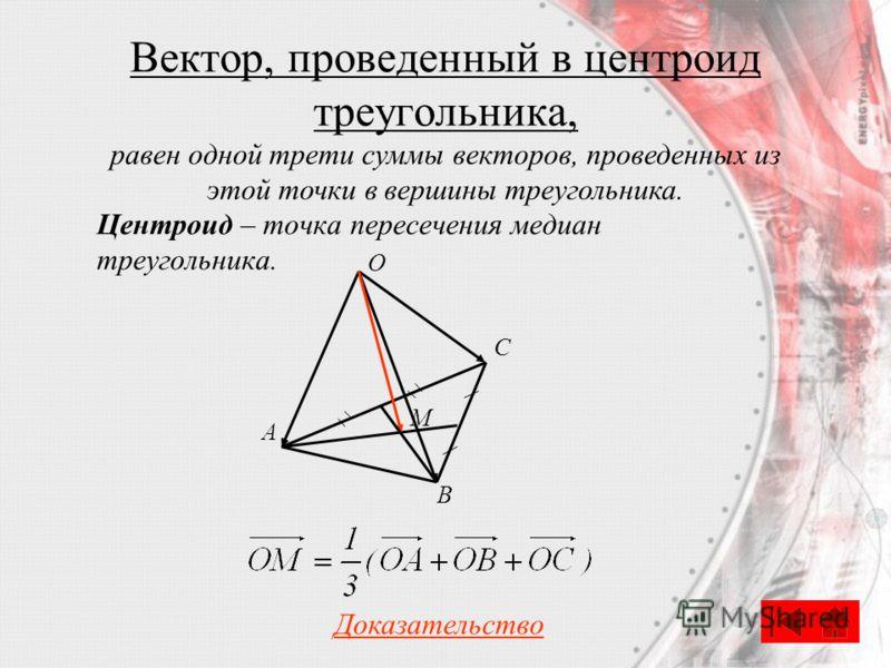 Вектор, проведенный в центроид треугольника, Центроид – точка пересечения медиан треугольника. С O A B M Доказательство равен одной трети суммы векторов, проведенных из этой точки в вершины треугольника.