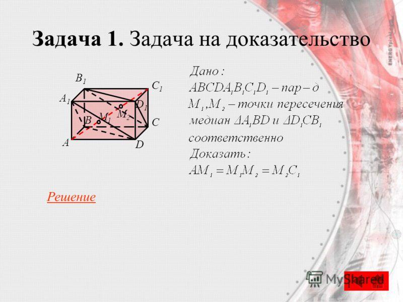 Задача 1. Задача на доказательство B А C D A1A1 B1B1 C1C1 D1D1 M1M1 M2M2 Решение