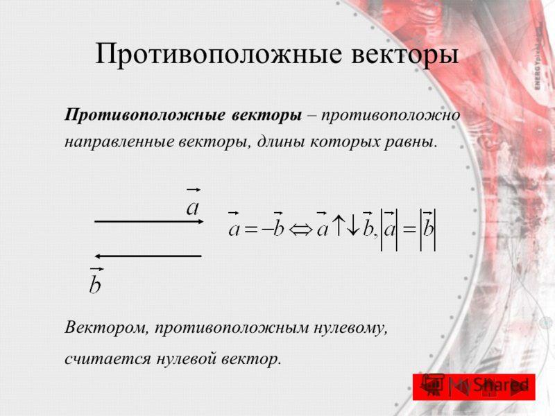 Противоположные векторы – противоположно направленные векторы, длины которых равны. Вектором, противоположным нулевому, считается нулевой вектор.