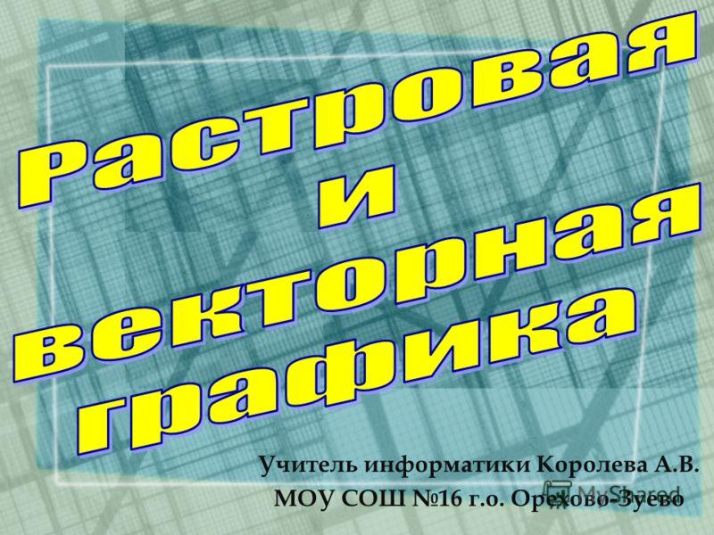 Учитель информатики Королева А.В. МОУ СОШ 16 г.о. Орехово-Зуево