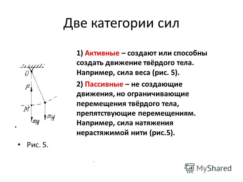 Две категории сил. Рис. 5. 1) Активные – создают или способны создать движение твёрдого тела. Например, сила веса (рис. 5). 2) Пассивные – не создающие движения, но ограничивающие перемещения твёрдого тела, препятствующие перемещениям. Например, сила