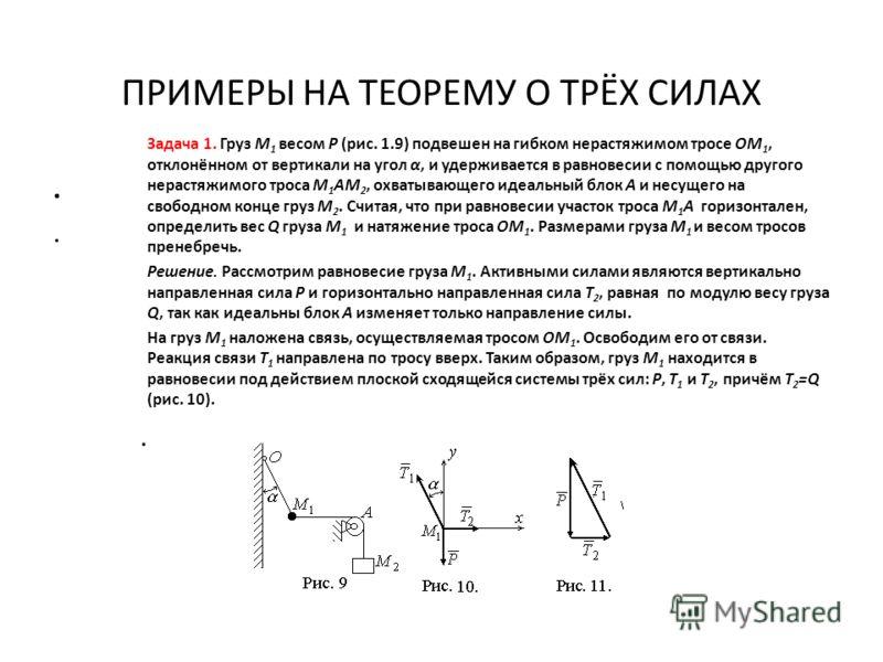 ПРИМЕРЫ НА ТЕОРЕМУ О ТРЁХ СИЛАХ.. Задача 1. Груз M 1 весом P (рис. 1.9) подвешен на гибком нерастяжимом тросе OM 1, отклонённом от вертикали на угол α, и удерживается в равновесии с помощью другого нерастяжимого троса M 1 AM 2, охватывающего идеальны