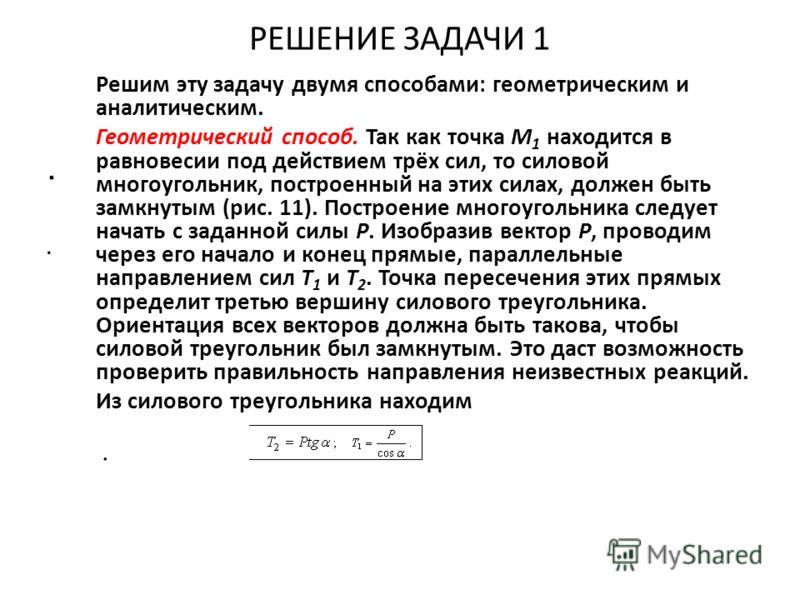 РЕШЕНИЕ ЗАДАЧИ 1.. Решим эту задачу двумя способами: геометрическим и аналитическим. Геометрический способ. Так как точка M 1 находится в равновесии под действием трёх сил, то силовой многоугольник, построенный на этих силах, должен быть замкнутым (р